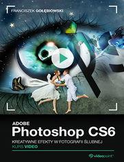 Okładka - Adobe Photoshop CS6. Kurs video. Kreatywne efekty w fotografii ślubnej