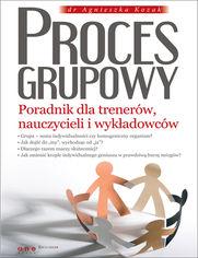 Proces grupowy. Poradnik dla trenerów, nauczycieli i wykładowców