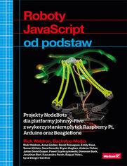 Roboty JavaScript od podstaw. Projekty NodeBots dla platformy Johnny-Five z wykorzystaniem p�ytek Raspberry Pi, Arduino oraz BeagleBone