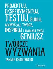 Twórcze wyzwania. Projektuj, eksperymentuj, testuj, buduj, wymyślaj, twórz, inspiruj i uwolnij swój geniusz