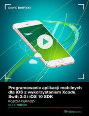 Okładka - Programowanie aplikacji mobilnych dla iOS z wykorzystaniem Xcode, Swift 3.0 i iOS 10 SDK. Kurs video. Poziom pierwszy
