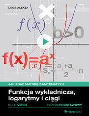 Okładka - Funkcja wykładnicza, logarytmy i ciągi. Jak zdać maturę z matematyki? Kurs video. Poziom podstawowy