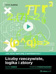 Okładka - Liczby rzeczywiste, logika i zbiory. Jak zdać maturę z matematyki? Kurs video. Poziom podstawowy