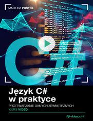 Okładka - Język C# w praktyce. Kurs video. Przetwarzanie danych zewnętrznych
