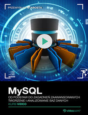 MySQL. Kurs video. Od podstaw do zagadnień zaawansowanych. Tworzenie i analizowanie baz danych