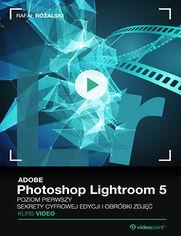 Okładka - Adobe Photoshop Lightroom 5. Kurs video. Poziom pierwszy. Sekrety cyfrowej edycji i obróbki zdjęć