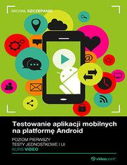 Okładka - Testowanie aplikacji mobilnych na platformę Android. Kurs video. Poziom pierwszy. Testy jednostkowe i UI