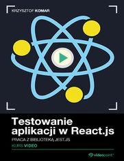 Okładka - Testowanie aplikacji w React.js. Kurs video. Praca z biblioteką Jest.js