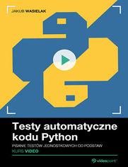 Okładka - Testy automatyczne kodu Python. Kurs video. Pis...