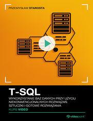 Okładka -  T-SQL. Kurs video. Wykorzystanie baz danych przy użyciu niekonwencjonalnych rozwiązań. Sztuczki i gotowe rozwiązania
