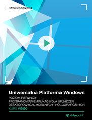 Okładka - Uniwersalna Platforma Windows. Kurs video. Poziom pierwszy. Programowanie aplikacji dla urządzeń desktopowych, mobilnych i holograficznych