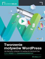 Okładka - Tworzenie motywów WordPress. Kurs video dla zaawansowanych. Od prostej strony po katalog produktów
