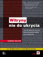 Aarron Walter - Witryny nie do ukrycia. Jak zbudować stronę, którą znajdzie każda wyszukiwarka