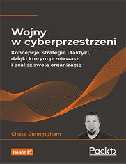 Wojny w cyberprzestrzeni. Koncepcje, strategie i taktyki, dzięki którym przetrwasz i ocalisz swoją organizację