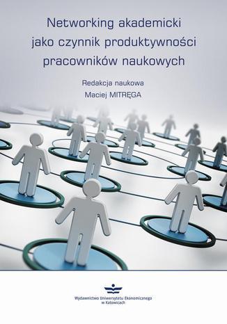 Okładka książki/ebooka Networking akademicki jako czynnik produktywności pracowników naukowych