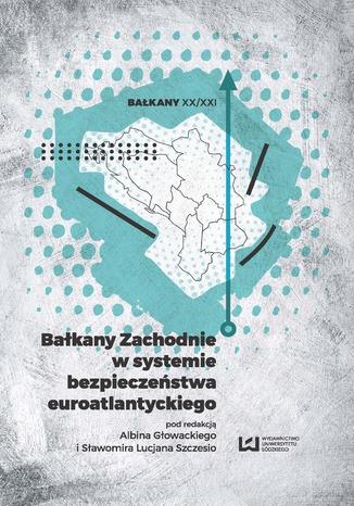 Okładka książki/ebooka Bałkany Zachodnie w systemie bezpieczeństwa euroatlantyckiego