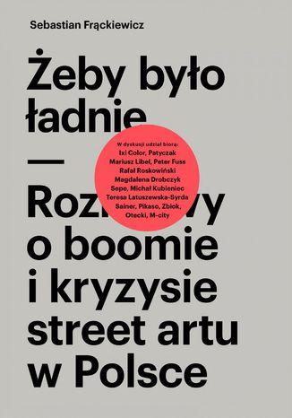 Okładka książki/ebooka Żeby było ładnie. Rozmowy o boomie i kryzysie street artu w Polsce