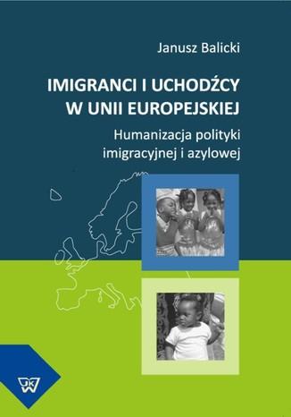 Okładka książki/ebooka Imigranci i uchodźcy w Unii Europejskiej. Humanizacja polityki imigracyjnej i azylowej