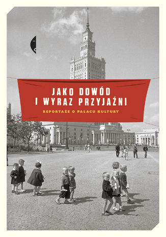 Okładka książki/ebooka Jako dowód i wyraz przyjaźni. Reportaże o Pałacu Kultury