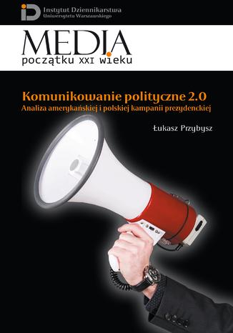 Okładka książki/ebooka Komunikowanie polityczne 2.0. Analiza amerykańskiej i polskiej kampanii prezydenckiej
