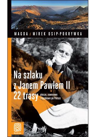 Okładka książki Na szlaku z Janem Pawłem II.  22 trasy piesze, rowerowe i kajakowe po Polsce. Wydanie 1