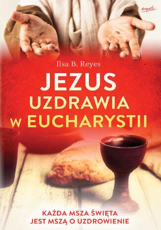 Okładka książki/ebooka Jezus uzdrawia w Eucharystii. Każda Msza święta jest mszą o uzdrowienie