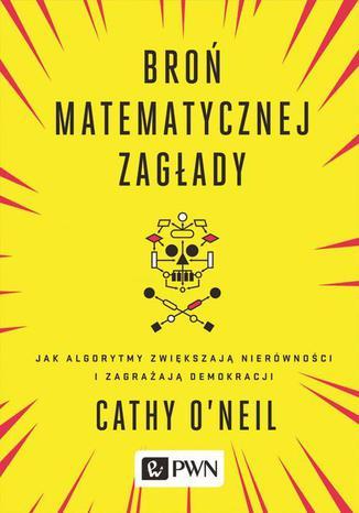 Okładka książki/ebooka Broń matematycznej zagłady. Jak algorytmy zwiększają nierówności i zagrażają demokracji