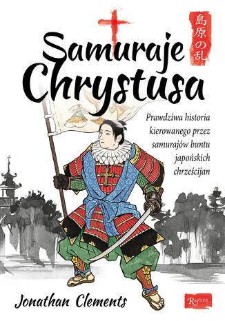 Okładka książki/ebooka Samuraje Chrystusa. Prawdziwa historia kierowanego przez Samurajów buntu Japońskich Chrześcijan