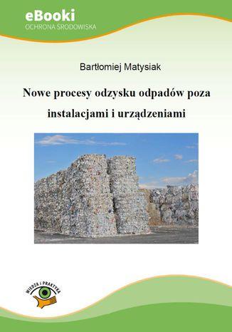 Okładka książki/ebooka Nowe procesy odzysku odpadów poza instalacjami i urządzeniami