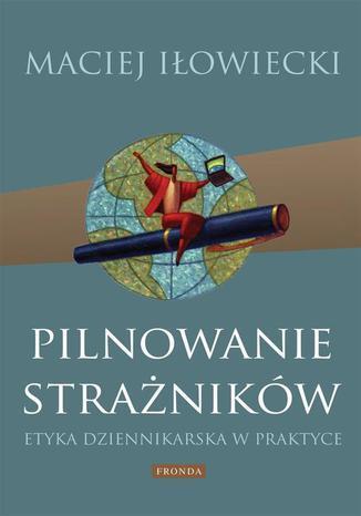 Okładka książki/ebooka Pilnowanie strażników Etyka dziennikarska w praktyce