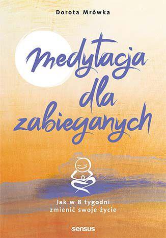 Okładka książki/ebooka Medytacja dla zabieganych. Jak w 8 tygodni zmienić swoje życie