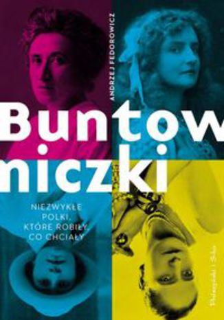 Okładka książki Buntowniczki. Niezwykłe Polki, które robiły, co chciały