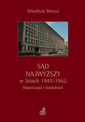 Okładka książki/ebooka Sąd Najwyższy w latach 1945 - 1962. Organizacja i działalność
