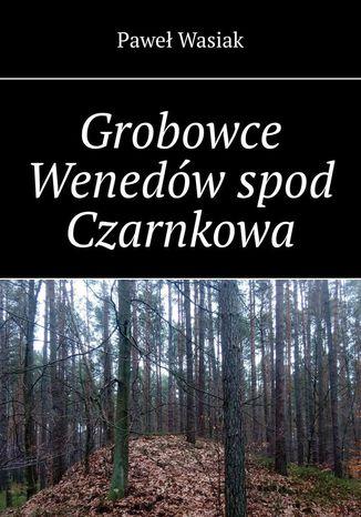 Okładka książki/ebooka Grobowce Wenedów spod Czarnkowa
