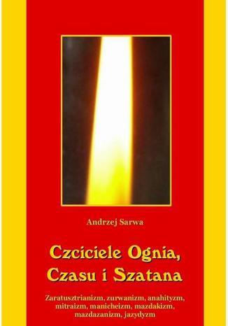 Okładka książki/ebooka Czciciele Ognia Czasu i Szatana. Religie Iranu: zaratusztrianizm, zurwanizm, anahityzm, mitraizm, manicheizm, mazdakizm, mazdazanizm, jazydyzm