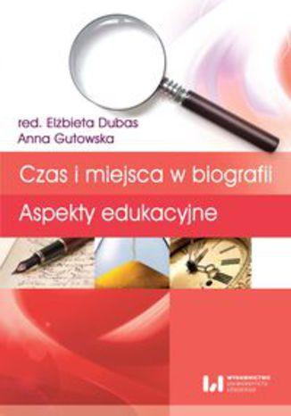 Okładka książki Czas i miejsca w biografii. Aspekty edukacyjne