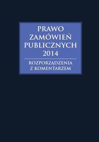 Okładka książki/ebooka Prawo zamówień publicznych 2014. Rozporządzenia z komentarzem