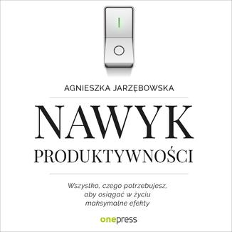 Okładka książki Nawyk produktywności. Wszystko, czego potrzebujesz, aby osiągać w życiu maksymalne efekty
