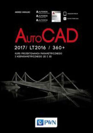 Okładka książki AutoCad 2017/ LT2017 / 360+. Kurs projektowania parametrycznego i nieparametrycznego 2D i 3D