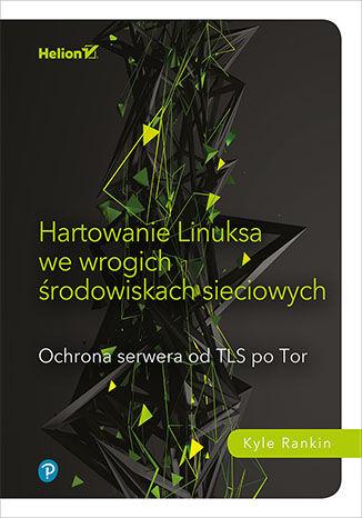 Okładka książki/ebooka Hartowanie Linuksa we wrogich środowiskach sieciowych. Ochrona serwera od TLS po Tor