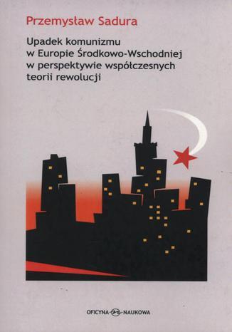 Okładka książki/ebooka Upadek komunizmu w Europie Środkowo-Wschodniej  w perspektywie współczesnych teorii rewolucji