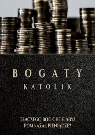 Okładka książki/ebooka Bogaty Katolik - Dlaczego Bóg Chce Abyś Pomnażał Pieniądze