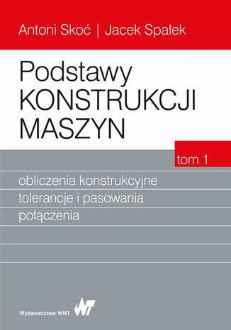 Okładka książki/ebooka Podstawy konstrukcji maszyn Tom 1. Obliczenia konstrukcyjne, tolerancje i pasowania połączenia
