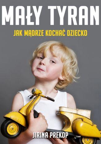 Okładka książki/ebooka Mały tyran. Jak mądrze kochać dziecko