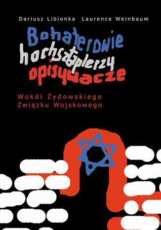 Okładka książki/ebooka Bohaterowie, hochsztaplerzy, opisywacze. Wokół Żydowskiego Związku Wojskowego