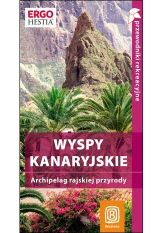 Okładka książki/ebooka Wyspy Kanaryjskie. Archipelag rajskiej przyrody. Przewodnik rekreacyjny. Wydanie 1