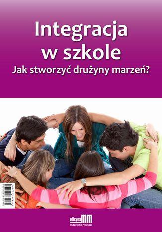 Okładka książki/ebooka Integracja w szkole. Jak stworzyć drużyny marzeń?