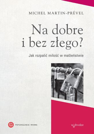Okładka książki/ebooka Na dobre i bez złego? Jak rozpalić miłość w małżeństwie