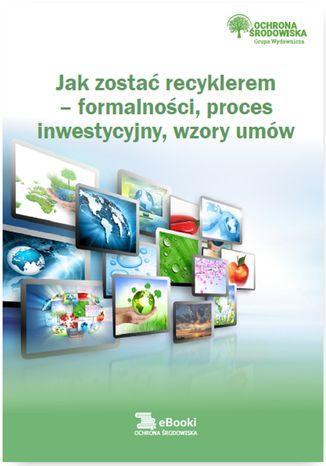 Okładka książki/ebooka Jak zostać recyklerem - formalności, proces inwestycyjny, wzory umów
