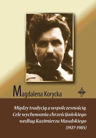 Okładka książki/ebooka Między tradycją a współczesnością. Cele wychowania chrześcijańskiego według Kazimierza Masalskiego (1927-1985)
